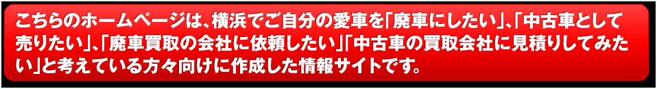 こちらのホームページは、横浜でご自分の愛車を「廃車にしたい」、「中古車として売りたい」、「廃車買取の会社に依頼したい」、「中古車の買取会社に見積りしてみたい」と考えている方が手向けに作成した情報サイトです。