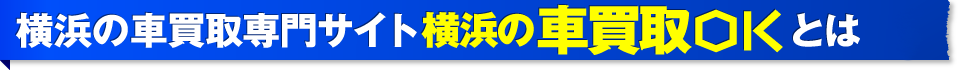 横浜の車買取専門サイト車買取OKとは
